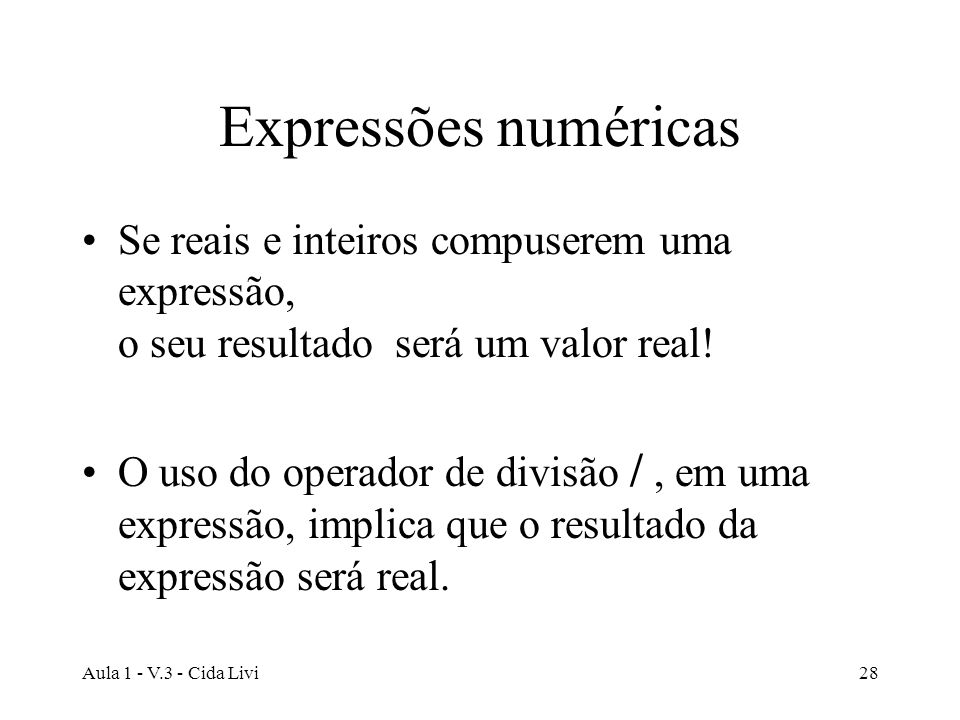 Aula 1 - V.3 - Cida Livi28 Expressões numéricas Se reais e inteiros compuserem uma expressão, o seu resultado será um valor real! O uso do operador de