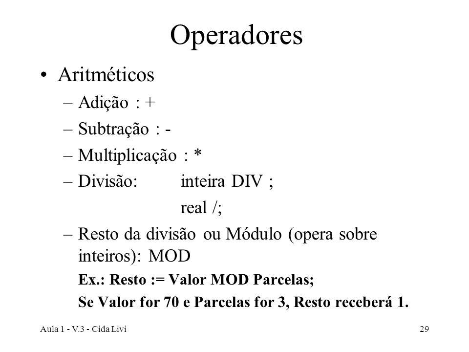 Aula 1 - V.3 - Cida Livi29 Operadores Aritméticos –Adição : + –Subtração : - –Multiplicação : * –Divisão: inteira DIV ; real /; –Resto da divisão ou M