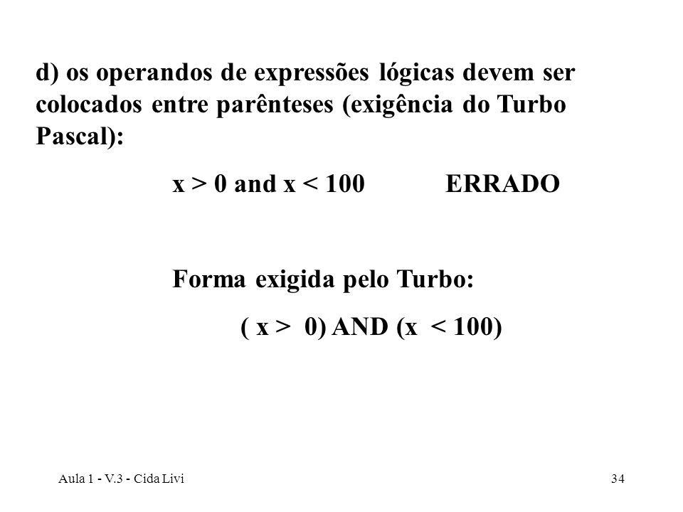 Aula 1 - V.3 - Cida Livi34 d) os operandos de expressões lógicas devem ser colocados entre parênteses (exigência do Turbo Pascal): x > 0 and x < 100ER