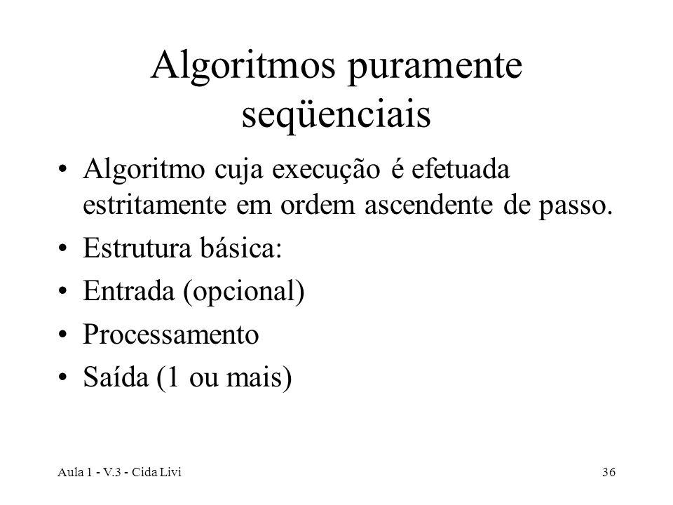 Aula 1 - V.3 - Cida Livi36 Algoritmos puramente seqüenciais Algoritmo cuja execução é efetuada estritamente em ordem ascendente de passo. Estrutura bá