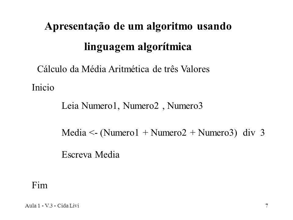 Aula 1 - V.3 - Cida Livi7 Cálculo da Média Aritmética de três Valores Leia Numero1, Numero2, Numero3 Media <- (Numero1 + Numero2 + Numero3) div 3 Escr