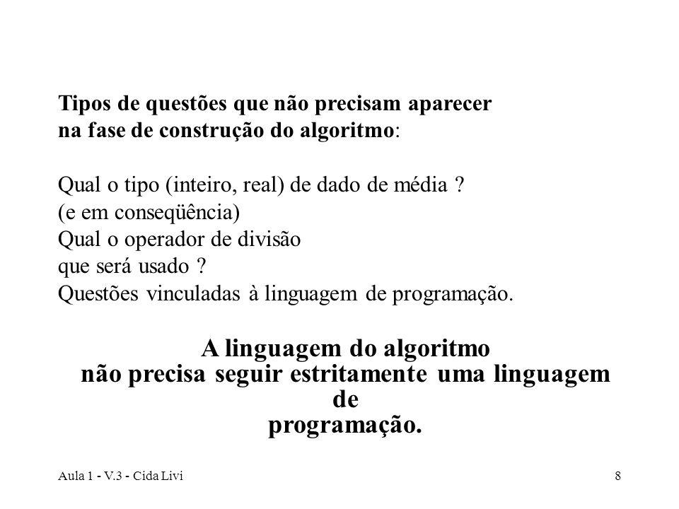 Aula 1 - V.3 - Cida Livi8 Tipos de questões que não precisam aparecer na fase de construção do algoritmo: Qual o tipo (inteiro, real) de dado de média