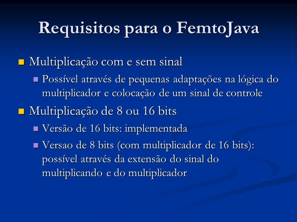 Requisitos para o FemtoJava Multiplicação com e sem sinal Multiplicação com e sem sinal Possível através de pequenas adaptações na lógica do multiplic
