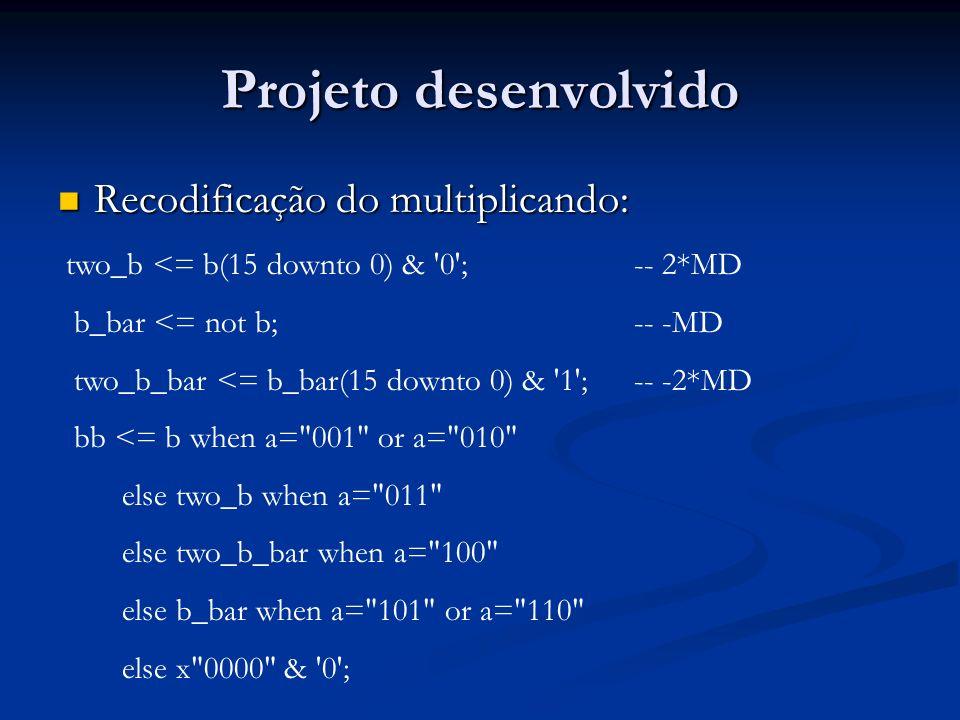 Projeto desenvolvido Recodificação do multiplicando: Recodificação do multiplicando: two_b <= b(15 downto 0) & '0'; -- 2*MD b_bar <= not b;-- -MD two_