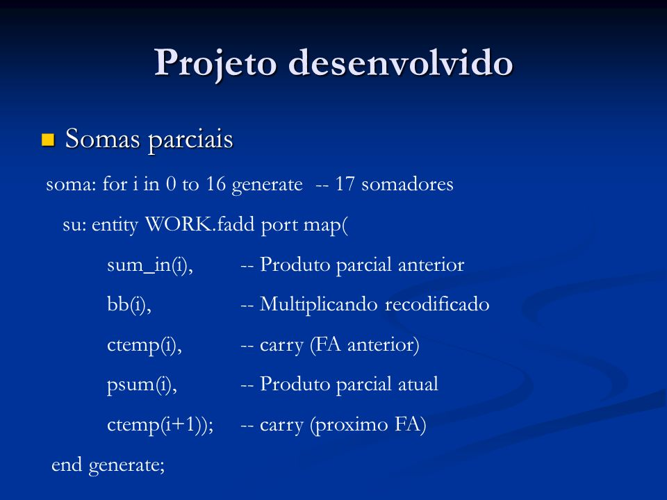 Projeto desenvolvido Somas parciais Somas parciais soma: for i in 0 to 16 generate -- 17 somadores su: entity WORK.fadd port map( sum_in(i), -- Produt