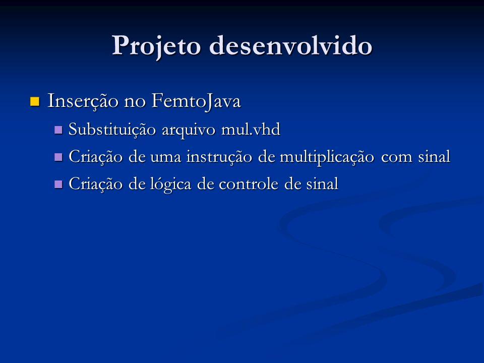 Projeto desenvolvido Inserção no FemtoJava Inserção no FemtoJava Substituição arquivo mul.vhd Substituição arquivo mul.vhd Criação de uma instrução de