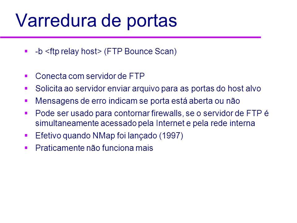 Varredura de portas -b (FTP Bounce Scan) Conecta com servidor de FTP Solicita ao servidor enviar arquivo para as portas do host alvo Mensagens de erro