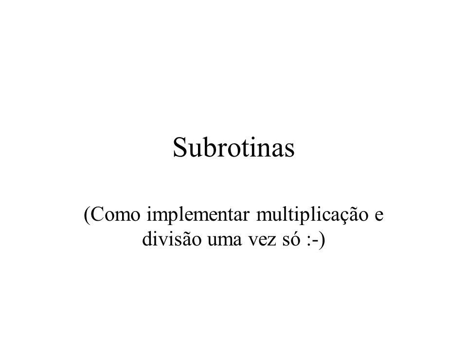Subrotinas (Como implementar multiplicação e divisão uma vez só :-)