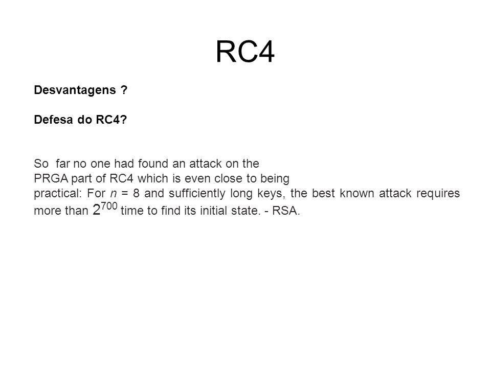RC4 Desvantagens ? Defesa do RC4? So far no one had found an attack on the PRGA part of RC4 which is even close to being practical: For n = 8 and suff