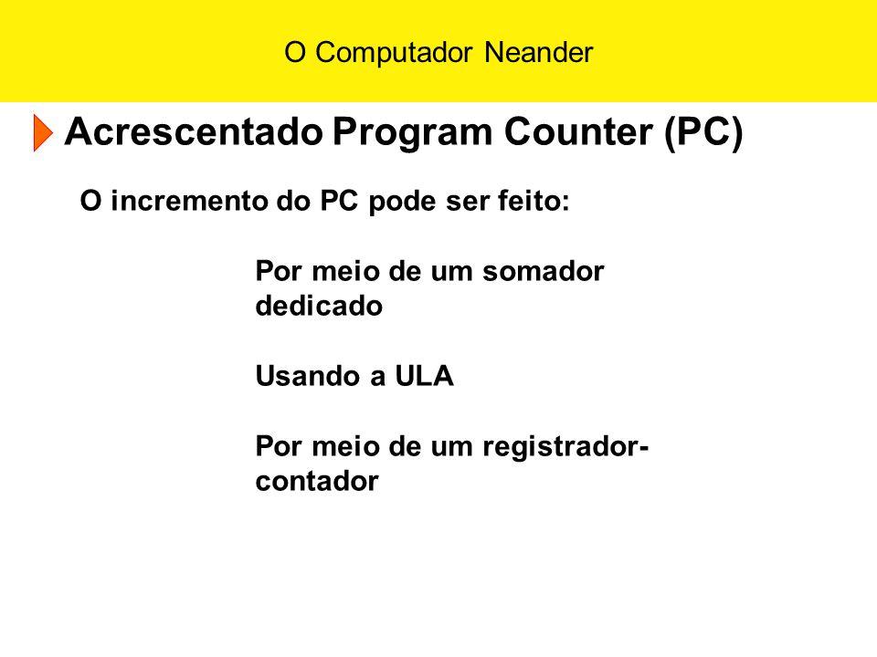 O Computador Neander Acrescentado Program Counter (PC) O incremento do PC pode ser feito: Por meio de um somador dedicado Usando a ULA Por meio de um