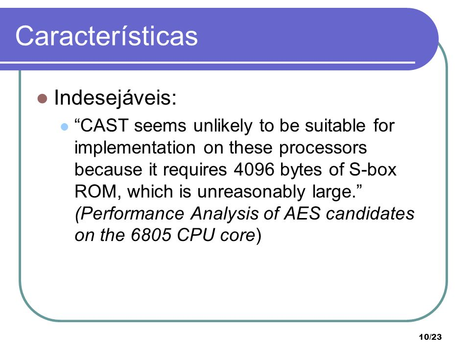 10/23 Características Indesejáveis: CAST seems unlikely to be suitable for implementation on these processors because it requires 4096 bytes of S-box
