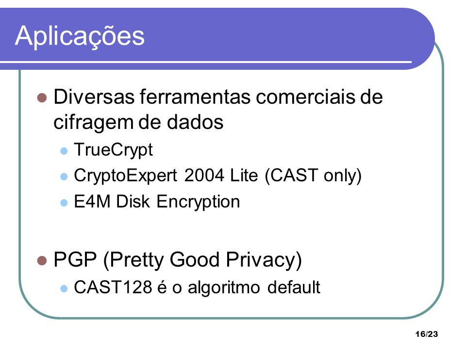 16/23 Aplicações Diversas ferramentas comerciais de cifragem de dados TrueCrypt CryptoExpert 2004 Lite (CAST only) E4M Disk Encryption PGP (Pretty Good Privacy) CAST128 é o algoritmo default