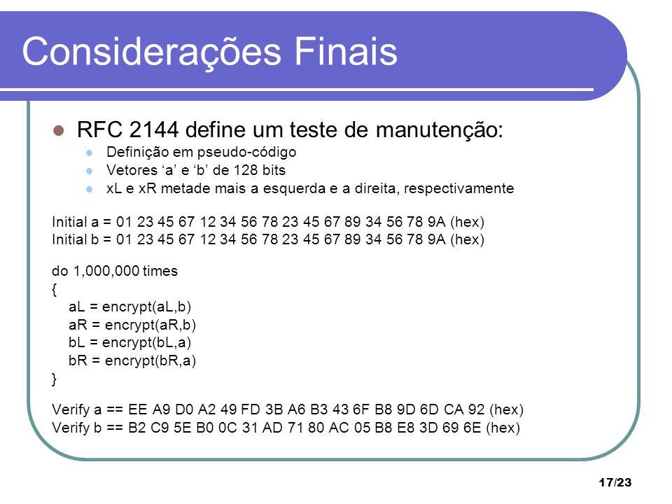 17/23 Considerações Finais RFC 2144 define um teste de manutenção: Definição em pseudo-código Vetores a e b de 128 bits xL e xR metade mais a esquerda e a direita, respectivamente Initial a = 01 23 45 67 12 34 56 78 23 45 67 89 34 56 78 9A (hex) Initial b = 01 23 45 67 12 34 56 78 23 45 67 89 34 56 78 9A (hex) do 1,000,000 times { aL = encrypt(aL,b) aR = encrypt(aR,b) bL = encrypt(bL,a) bR = encrypt(bR,a) } Verify a == EE A9 D0 A2 49 FD 3B A6 B3 43 6F B8 9D 6D CA 92 (hex) Verify b == B2 C9 5E B0 0C 31 AD 71 80 AC 05 B8 E8 3D 69 6E (hex)