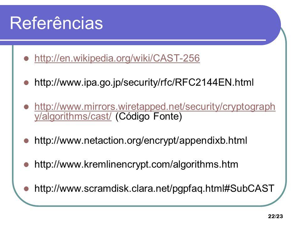 22/23 Referências http://en.wikipedia.org/wiki/CAST-256 http://www.ipa.go.jp/security/rfc/RFC2144EN.html http://www.mirrors.wiretapped.net/security/cryptograph y/algorithms/cast/ (Código Fonte) http://www.mirrors.wiretapped.net/security/cryptograph y/algorithms/cast/ http://www.netaction.org/encrypt/appendixb.html http://www.kremlinencrypt.com/algorithms.htm http://www.scramdisk.clara.net/pgpfaq.html#SubCAST