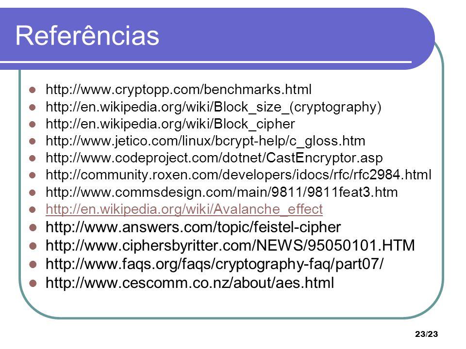 23/23 Referências http://www.cryptopp.com/benchmarks.html http://en.wikipedia.org/wiki/Block_size_(cryptography) http://en.wikipedia.org/wiki/Block_cipher http://www.jetico.com/linux/bcrypt-help/c_gloss.htm http://www.codeproject.com/dotnet/CastEncryptor.asp http://community.roxen.com/developers/idocs/rfc/rfc2984.html http://www.commsdesign.com/main/9811/9811feat3.htm http://en.wikipedia.org/wiki/Avalanche_effect http://www.answers.com/topic/feistel-cipher http://www.ciphersbyritter.com/NEWS/95050101.HTM http://www.faqs.org/faqs/cryptography-faq/part07/ http://www.cescomm.co.nz/about/aes.html