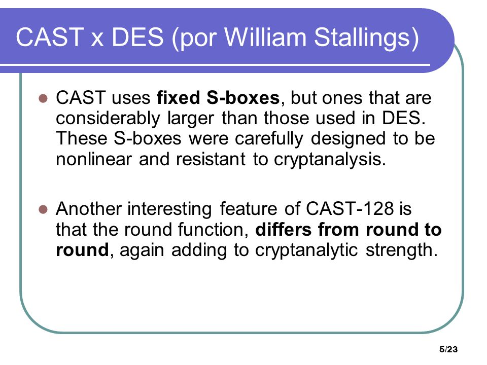 5/23 CAST x DES (por William Stallings) CAST uses fixed S-boxes, but ones that are considerably larger than those used in DES. These S-boxes were care
