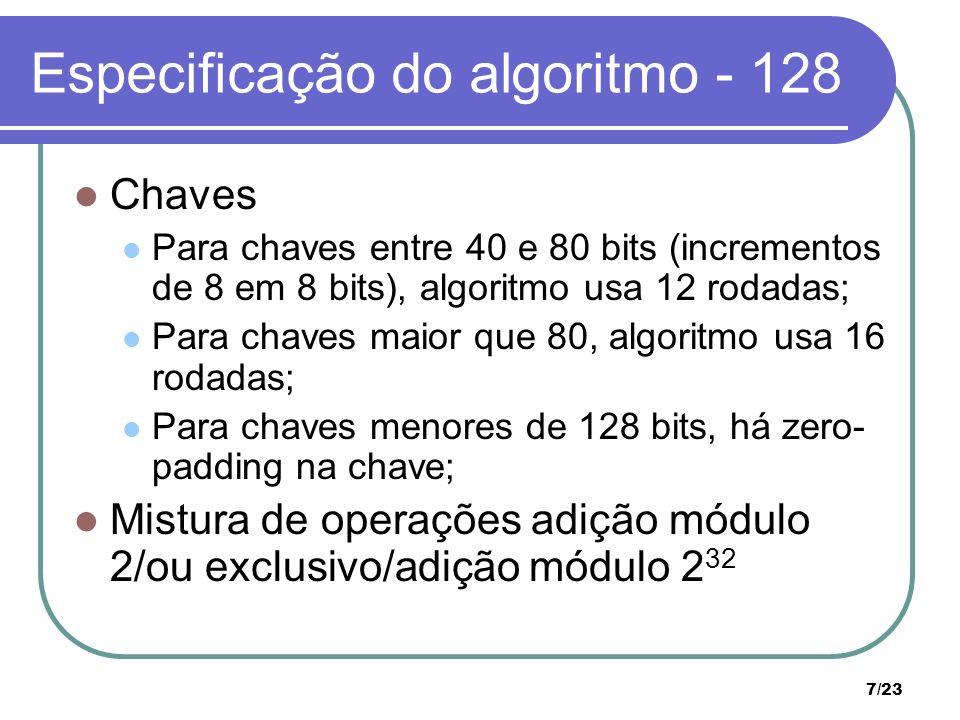 7/23 Especificação do algoritmo - 128 Chaves Para chaves entre 40 e 80 bits (incrementos de 8 em 8 bits), algoritmo usa 12 rodadas; Para chaves maior que 80, algoritmo usa 16 rodadas; Para chaves menores de 128 bits, há zero- padding na chave; Mistura de operações adição módulo 2/ou exclusivo/adição módulo 2 32