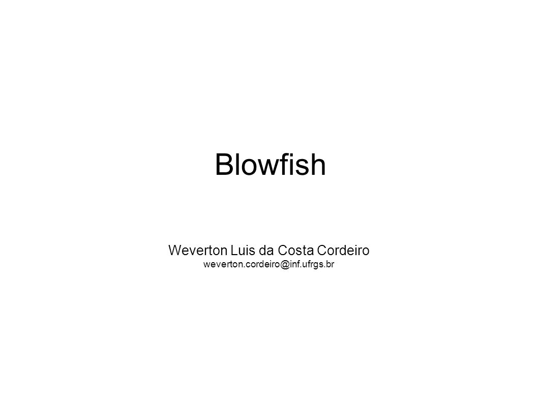 Weverton Luis da Costa Cordeiro weverton.cordeiro@inf.ufrgs.br Blowfish