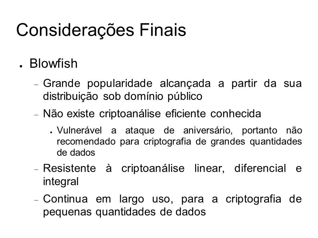Considerações Finais Blowfish Grande popularidade alcançada a partir da sua distribuição sob domínio público Não existe criptoanálise eficiente conhec