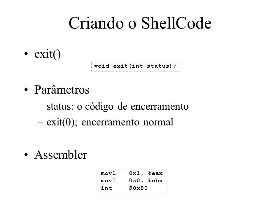 Criando o ShellCode exit() Parâmetros –status: o código de encerramento –exit(0); encerramento normal Assembler void exit(int status); movl0x1, %eax m
