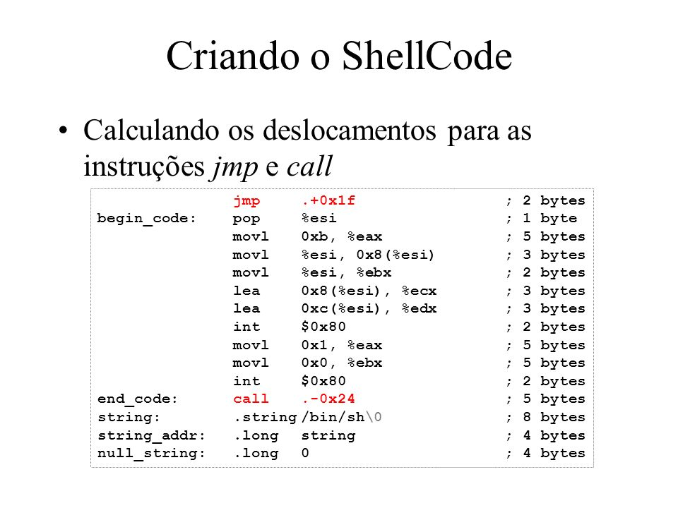 Criando o ShellCode Calculando os deslocamentos para as instruções jmp e call jmp.+0x1f; 2 bytes begin_code:pop%esi; 1 byte movl0xb, %eax; 5 bytes mov