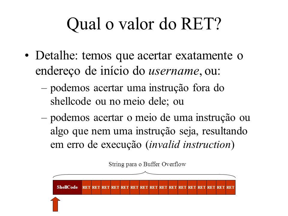 Qual o valor do RET? Detalhe: temos que acertar exatamente o endereço de início do username, ou: –podemos acertar uma instrução fora do shellcode ou n