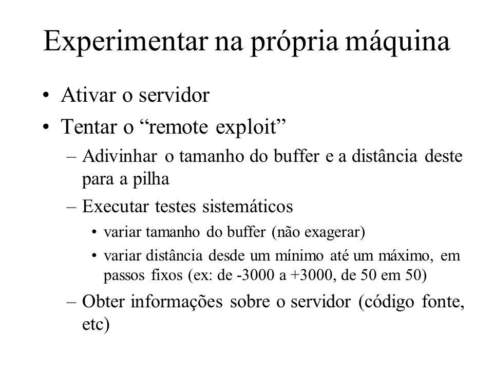 Experimentar na própria máquina Ativar o servidor Tentar o remote exploit –Adivinhar o tamanho do buffer e a distância deste para a pilha –Executar te