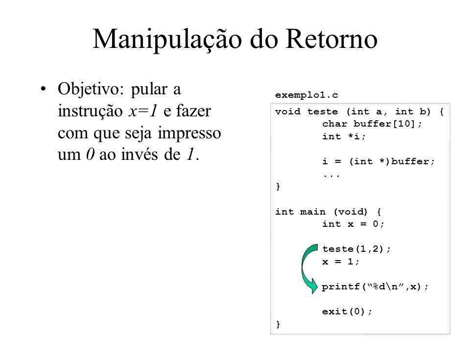 Manipulação do Retorno Objetivo: pular a instrução x=1 e fazer com que seja impresso um 0 ao invés de 1. void teste (int a, int b) { char buffer[10];