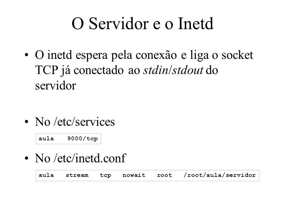 O Servidor e o Inetd O inetd espera pela conexão e liga o socket TCP já conectado ao stdin/stdout do servidor No /etc/services No /etc/inetd.conf aula
