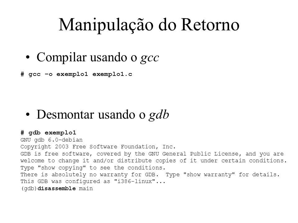 RET Manipulação do Retorno Desmontar usando o gdb RET+10 (gdb) disassemble main Dump of assembler code for function main: 0x08048375 : push %ebp 0x08048376 : mov %esp,%ebp 0x08048378 : sub $0x8,%esp 0x0804837b : and $0xfffffff0,%esp 0x0804837e : mov $0x0,%eax 0x08048383 : sub %eax,%esp 0x08048385 : movl $0x0,0xfffffffc(%ebp) 0x0804838c : sub $0x8,%esp 0x0804838f : push $0x2 0x08048391 : push $0x1 0x08048393 : call 0x8048367 0x08048398 : add $0x10,%esp 0x0804839b : movl $0x1,0xfffffffc(%ebp) 0x080483a2 : sub $0x8,%esp 0x080483a5 : pushl 0xfffffffc(%ebp)...