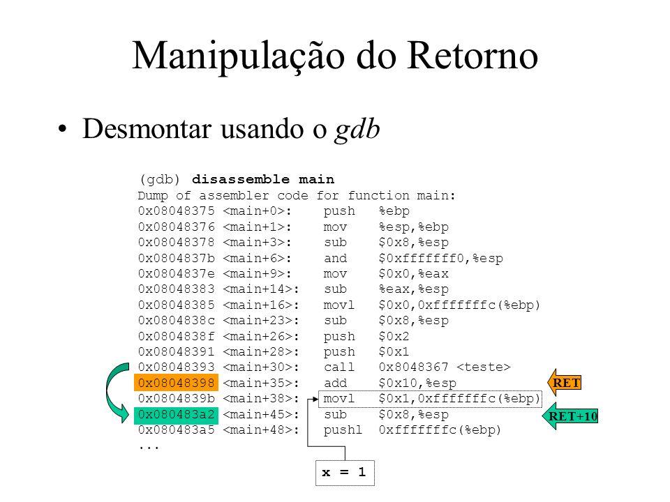 RET 4 bytes Manipulação do Retorno Descobrindo endereços 12 EBP (antigo) 4 bytes 40 bytes *i 4 bytes EBPEBP 0x00 0xffffffe4(%ebp) = EBP - 28 Ajuste 12 bytes buffer[10] 10 bytes Ajuste 14 bytes 0xffffffe8(%ebp) = EBP - 24 (gdb) disassemble teste Dump of assembler code for function function: 0x08048374 : push %ebp 0x08048375 : mov %esp,%ebp 0x08048377 : sub $0x28,%esp 0x0804837a : lea 0xffffffe8(%ebp),%eax 0x0804837d : mov %eax,0xffffffe4(%ebp) buffer + 28 ESPESP i = (int *)buffer;