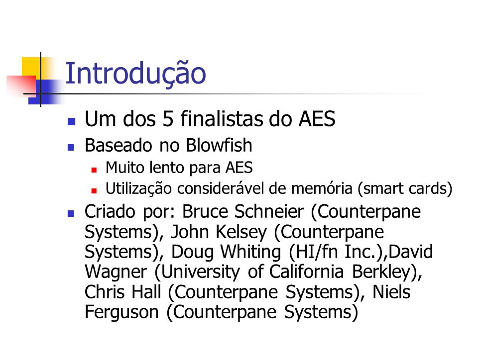 Introdução Um dos 5 finalistas do AES Baseado no Blowfish Muito lento para AES Utilização considerável de memória (smart cards) Criado por: Bruce Schneier (Counterpane Systems), John Kelsey (Counterpane Systems), Doug Whiting (HI/fn Inc.),David Wagner (University of California Berkley), Chris Hall (Counterpane Systems), Niels Ferguson (Counterpane Systems)