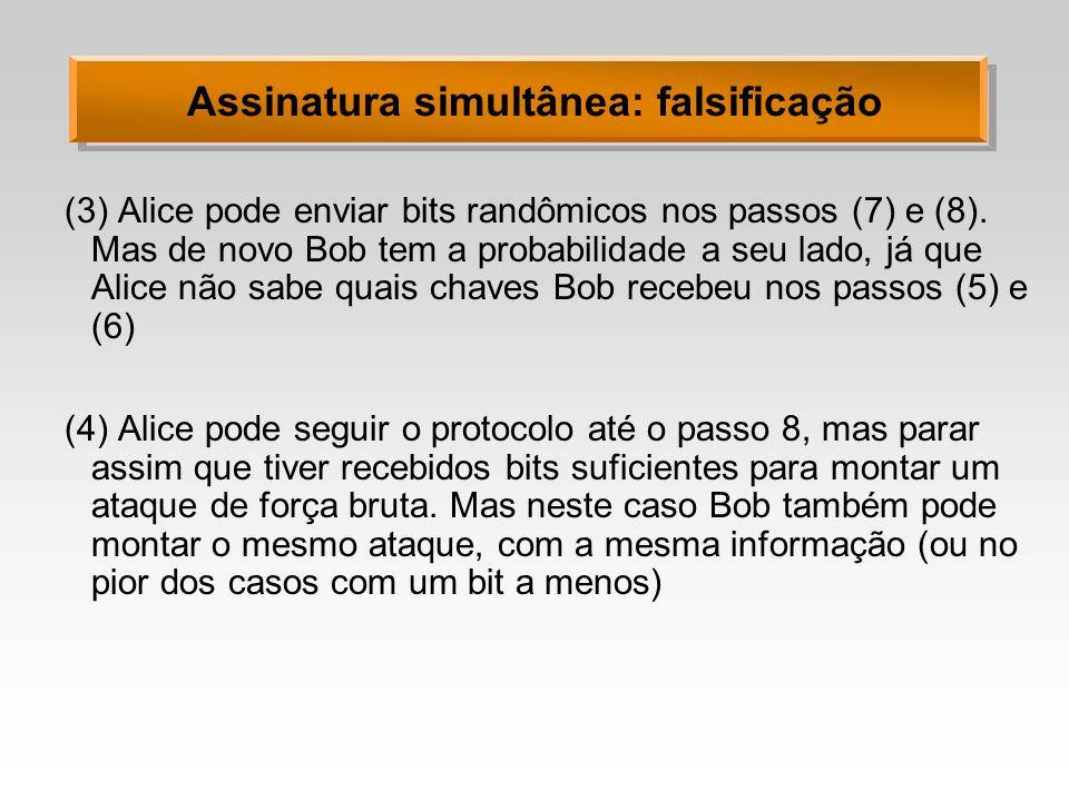 Assinatura simultânea: falsificação (3)Alice pode enviar bits randômicos nos passos (7) e (8). Mas de novo Bob tem a probabilidade a seu lado, já que