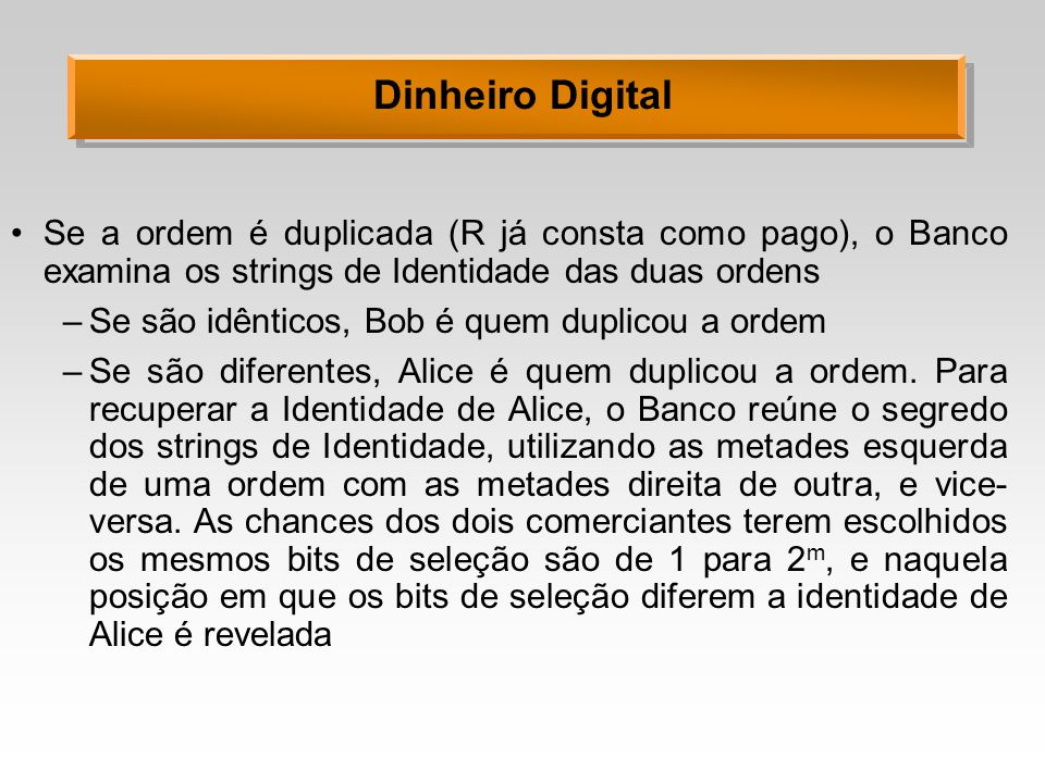 Dinheiro Digital Se a ordem é duplicada (R já consta como pago), o Banco examina os strings de Identidade das duas ordens –Se são idênticos, Bob é quem duplicou a ordem –Se são diferentes, Alice é quem duplicou a ordem.