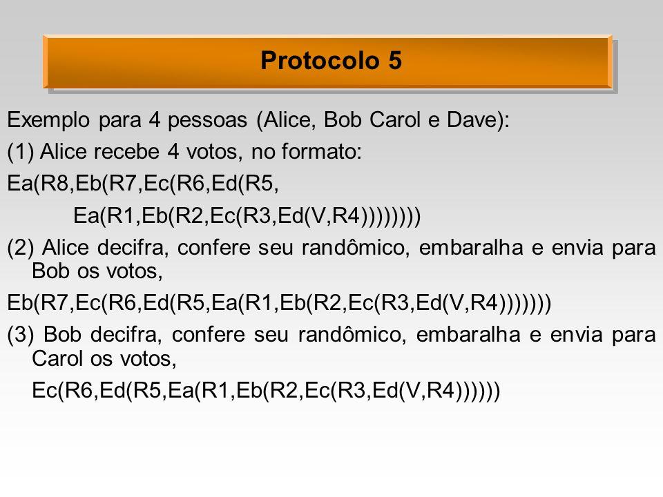 Protocolo 5 Exemplo para 4 pessoas (Alice, Bob Carol e Dave): (1) Alice recebe 4 votos, no formato: Ea(R8,Eb(R7,Ec(R6,Ed(R5, Ea(R1,Eb(R2,Ec(R3,Ed(V,R4)))))))) (2) Alice decifra, confere seu randômico, embaralha e envia para Bob os votos, Eb(R7,Ec(R6,Ed(R5,Ea(R1,Eb(R2,Ec(R3,Ed(V,R4))))))) (3) Bob decifra, confere seu randômico, embaralha e envia para Carol os votos, Ec(R6,Ed(R5,Ea(R1,Eb(R2,Ec(R3,Ed(V,R4))))))