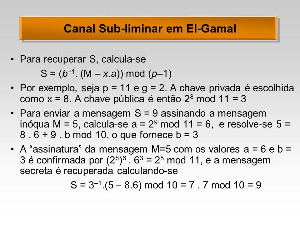 Canal Sub-liminar em El-Gamal Para recuperar S, calcula-se S = (b –1. (M – x.a)) mod (p–1) Por exemplo, seja p = 11 e g = 2. A chave privada é escolhi