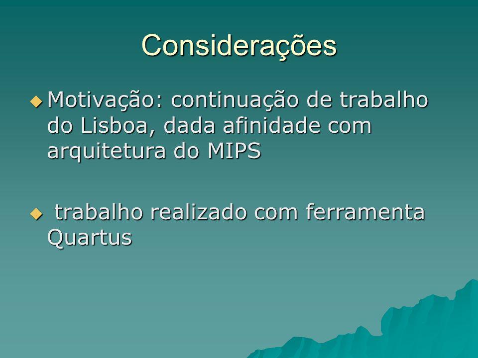 Considerações Motivação: continuação de trabalho do Lisboa, dada afinidade com arquitetura do MIPS Motivação: continuação de trabalho do Lisboa, dada afinidade com arquitetura do MIPS trabalho realizado com ferramenta Quartus trabalho realizado com ferramenta Quartus