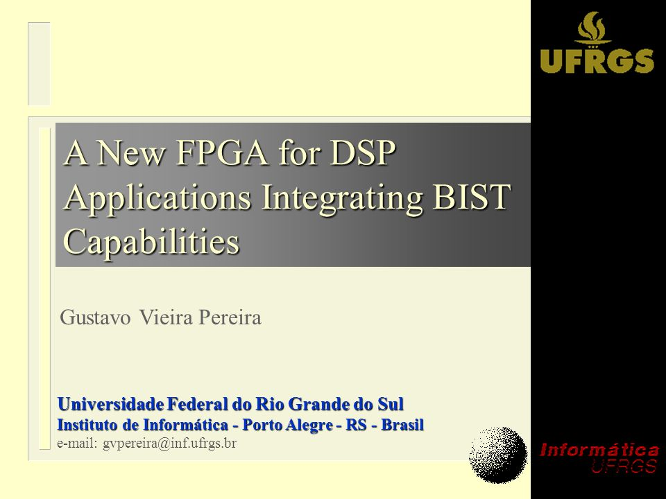 A New FPGA for DSP Applications Integrating BIST Capabilities Gustavo Vieira Pereira Universidade Federal do Rio Grande do Sul Instituto de Informátic
