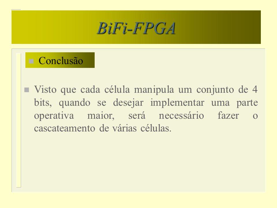 BiFi-FPGA n Conclusão n Visto que cada célula manipula um conjunto de 4 bits, quando se desejar implementar uma parte operativa maior, será necessário