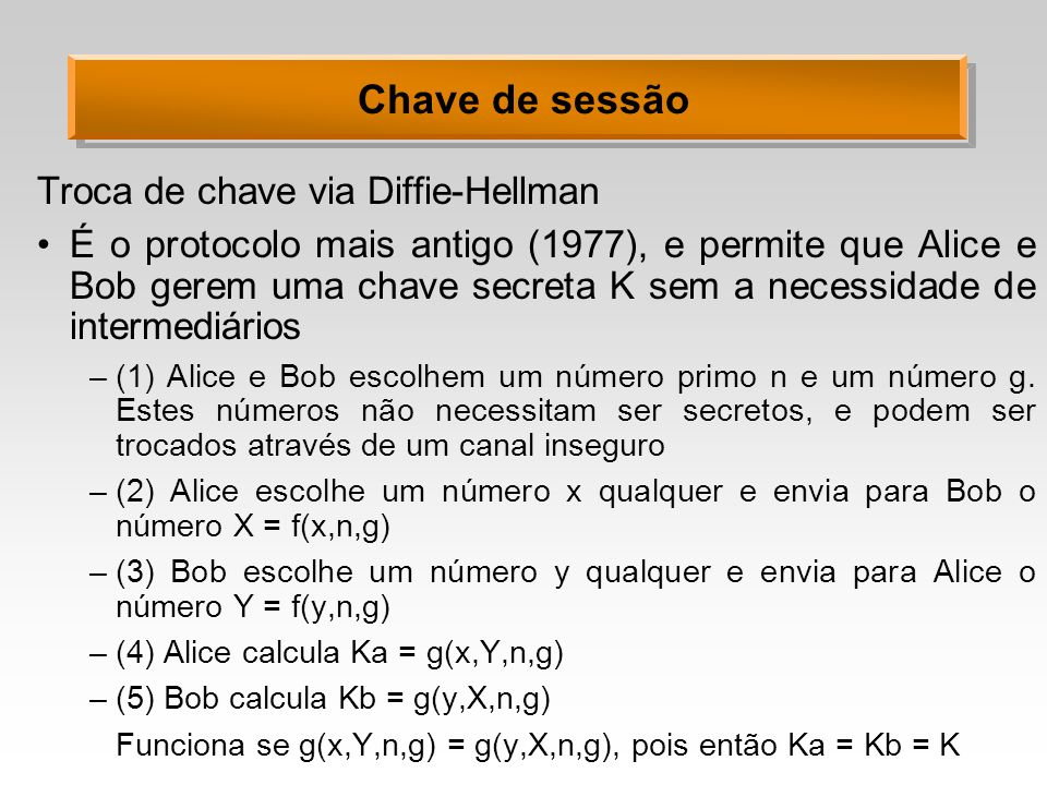 Chave de sessão Troca de chave via Diffie-Hellman É o protocolo mais antigo (1977), e permite que Alice e Bob gerem uma chave secreta K sem a necessid