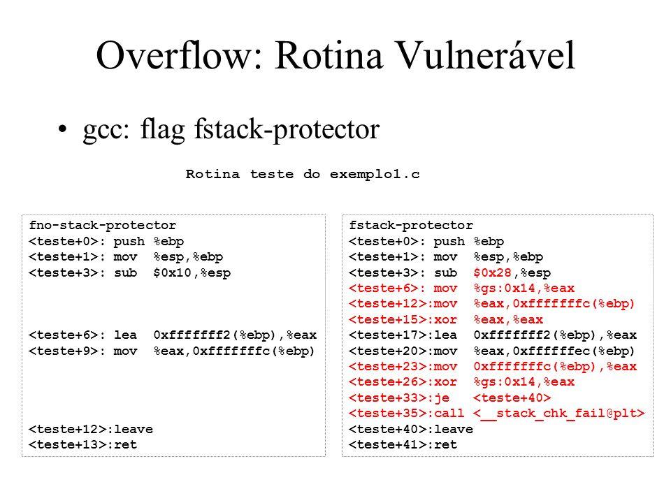 Overflow: Rotina Vulnerável gcc: flag fstack-protector fno-stack-protector : push %ebp : mov %esp,%ebp : sub $0x10,%esp : lea 0xfffffff2(%ebp),%eax : mov %eax,0xfffffffc(%ebp) :leave :ret Rotina teste do exemplo1.c fstack-protector : push %ebp : mov %esp,%ebp : sub $0x28,%esp : mov %gs:0x14,%eax :mov %eax,0xfffffffc(%ebp) :xor %eax,%eax :lea 0xfffffff2(%ebp),%eax :mov %eax,0xffffffec(%ebp) :mov 0xfffffffc(%ebp),%eax :xor %gs:0x14,%eax :je :call :leave :ret