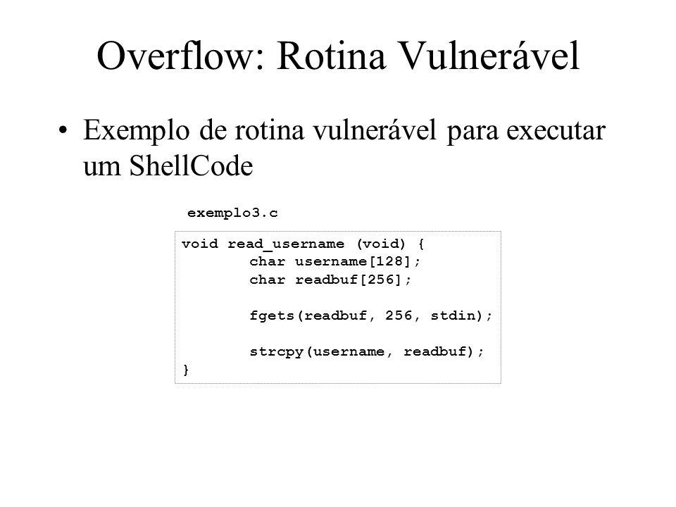 Overflow: Rotina Vulnerável Exemplo de rotina vulnerável para executar um ShellCode void read_username (void) { char username[128]; char readbuf[256]; fgets(readbuf, 256, stdin); strcpy(username, readbuf); } exemplo3.c
