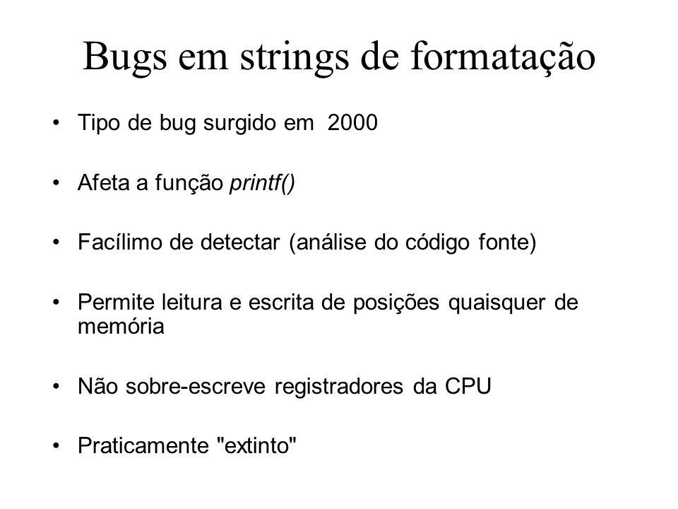 Bugs em strings de formatação Tipo de bug surgido em 2000 Afeta a função printf() Facílimo de detectar (análise do código fonte) Permite leitura e escrita de posições quaisquer de memória Não sobre-escreve registradores da CPU Praticamente extinto