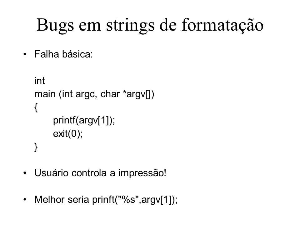 Bugs em strings de formatação Falha básica: int main (int argc, char *argv[]) { printf(argv[1]); exit(0); } Usuário controla a impressão.
