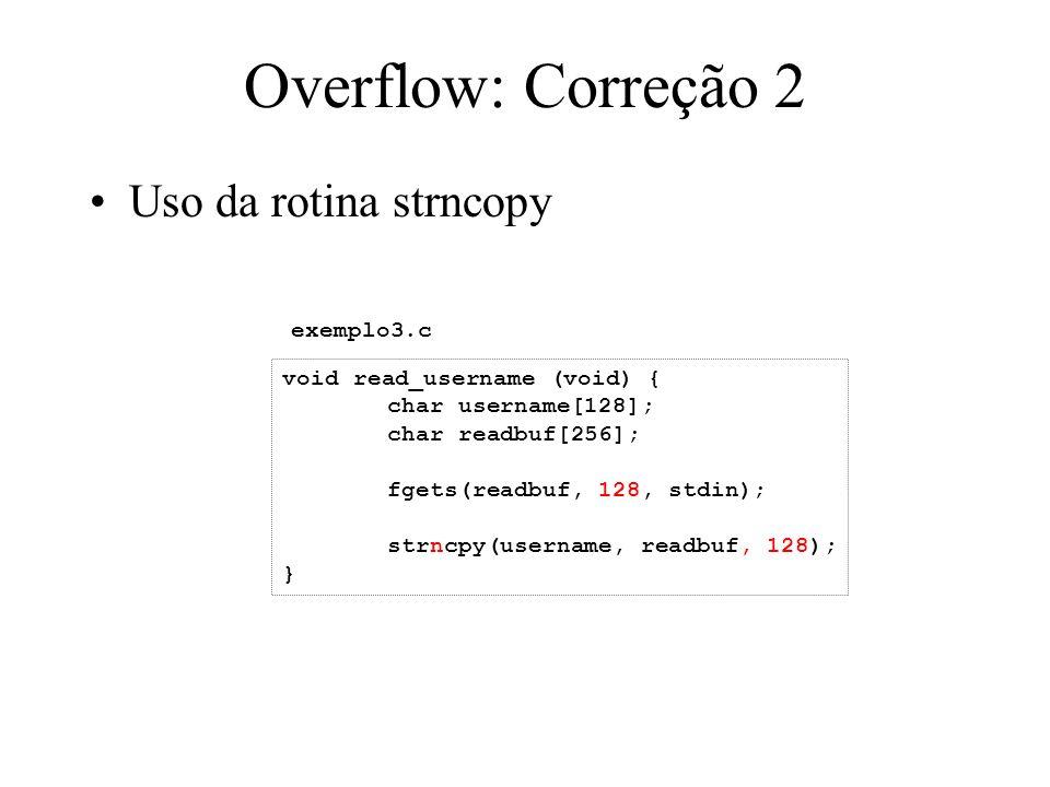 Overflow: Correção 2 Uso da rotina strncopy void read_username (void) { char username[128]; char readbuf[256]; fgets(readbuf, 128, stdin); strncpy(username, readbuf, 128); } exemplo3.c