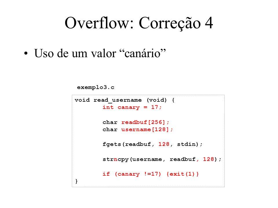 Overflow: Correção 4 Uso de um valor canário void read_username (void) { int canary = 17; char readbuf[256]; char username[128]; fgets(readbuf, 128, stdin); strncpy(username, readbuf, 128); if (canary !=17) {exit(1)} } exemplo3.c