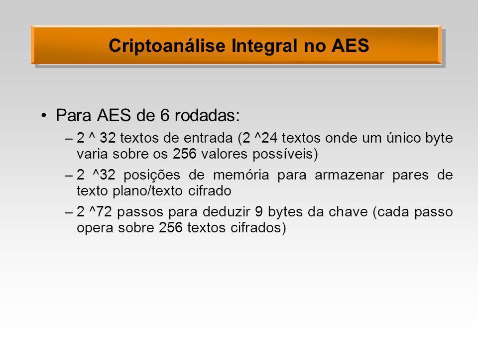 Criptoanálise Integral no AES Para AES de 6 rodadas: –2 ^ 32 textos de entrada (2 ^24 textos onde um único byte varia sobre os 256 valores possíveis) –2 ^32 posições de memória para armazenar pares de texto plano/texto cifrado –2 ^72 passos para deduzir 9 bytes da chave (cada passo opera sobre 256 textos cifrados)