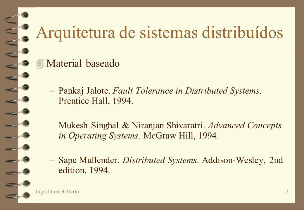 Ingrid Jansch Porto2 Arquitetura de sistemas distribuídos 4 Material baseado –Pankaj Jalote. Fault Tolerance in Distributed Systems. Prentice Hall, 19